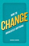 How To Change Absolutely Anything