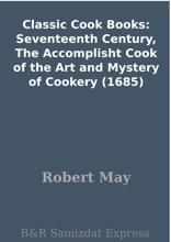 Classic Cook Books: Seventeenth Century, The Accomplisht Cook of the Art and Mystery of Cookery (1685)