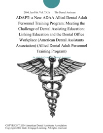 ADAPT: A NEW ADAA ALLIED DENTAL ADULT PERSONNEL TRAINING PROGRAM: MEETING THE CHALLENGE OF DENTAL ASSISTING EDUCATION: LINKING EDUCATION AND THE DENTAL OFFICE WORKPLACE (AMERICAN DENTAL ASSISTANTS ASSOCIATION) (ALLIED DENTAL ADULT PERSONNEL TRAINING PROGR