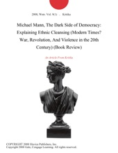 Michael Mann, The Dark Side Of Democracy: Explaining Ethnic Cleansing (Modern Times? War, Revolution, And Violence In The 20th Century) (Book Review)
