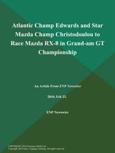Atlantic Champ Edwards and Star Mazda Champ Christodoulou to Race Mazda RX-8 in Grand-am GT Championship