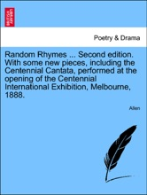 Random Rhymes ... Second edition. With some new pieces, including the Centennial Cantata, performed at the opening of the Centennial International Exhibition, Melbourne, 1888.