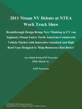 2011 Nissan NV Debuts at NTEA Work Truck Show; Breakthrough Design Brings New Thinking to CV van Segment; Nissan Enters North American Commercial Vehicle Market with Innovative Standard and High Roof Vans Designed to 'Help Businesses Run Better'
