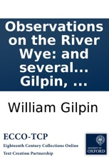Observations On The River Wye: And Several Parts Of South Wales, &c. Relative Chiefly To Picturesque Beauty; Made In The Summer Of The Year 1770, Second Edition, By William Gilpin, ...