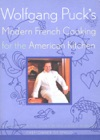 Wolfgang Pucks Modern French Cooking For The American Kitchen