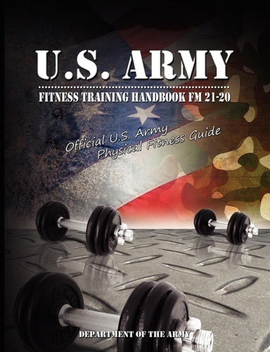 U.S. Army Fitness Training Handbook FM 21-20 : Official U.S. Army Physical Fitness Guide