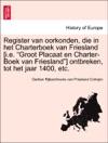 Register Van Oorkonden Die In Het Charterboek Van Friesland Ie Groot Placaat En Charter-Boek Van Friesland Ontbreken Tot Het Jaar 1400 Etc