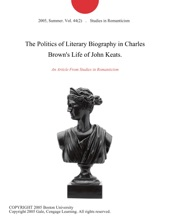 The Politics Of Literary Biography In Charles Brown's Life Of John Keats.