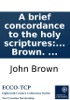 A brief concordance to the holy scriptures: of the Old and New Testament. ... By John Brown. ...