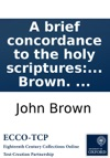 A Brief Concordance To The Holy Scriptures Of The Old And New Testament  By John Brown