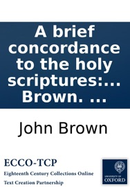 A brief concordance to the holy scriptures: of the Old and New Testament. ... By John Brown. ... read online