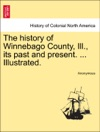 The History Of Winnebago County Ill Its Past And Present  Illustrated