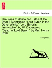 """The Book Of Spirits And Tales Of The Dead.] [Containing """"Lord Byron In The Other World;"""" """"Lord Byron's Immortality"""", By W. Davenport; """"Death Of Lord Byron,"""" By Mrs. Henry Rolls."""