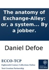 The Anatomy Of Exchange-Alley Or A System Of Stock-jobbing Proving That Scandalous Trade As It Is Now Carryd On To Be Knavish In Its Private Practice And Treason In Its Publick  By A Jobber