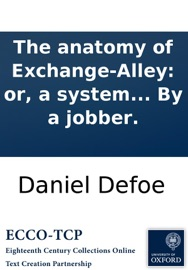 THE ANATOMY OF EXCHANGE-ALLEY: OR, A SYSTEM OF STOCK-JOBBING. PROVING THAT SCANDALOUS TRADE, AS IT IS NOW CARRYD ON, TO BE KNAVISH IN ITS PRIVATE PRACTICE, AND TREASON IN ITS PUBLICK: ... BY A JOBBER.