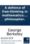 A Defence Of Free-thinking In Mathematics In Answer To A Pamphlet Of Philalethes Cantabrigiensis Intituled Geometry No Friend To Infidelity Or A Defence Of Sir Isaac Newton And The British Mathematicians Also An Appendix Concerning Mr Waltons Vin