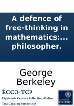 A defence of free-thinking in mathematics: In answer to a pamphlet of Philalethes Cantabrigiensis, intituled, Geometry no friend to infidelity, or a defence of Sir Isaac Newton, and the British mathematicians. Also an appendix concerning Mr. Walton's Vin