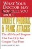 WHAT YOUR DOCTOR MAY NOT TELL YOU ABOUT (TM): ANXIETY, PHOBIAS, AND PANIC ATTACKS