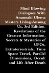 Mind Blowing Dialogues With Anunnaki Ulema Masters Living Among Us 3rd Edition Revelations Of The Greatest Information Secrets  Mysteries Of UFOs Extraterrestrials Time Space Travel Parallel Dimensions Occult And Life After Death