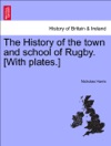 The History Of The Town And School Of Rugby With Plates