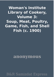 WOMANS INSTITUTE LIBRARY OF COOKERY, VOLUME 3: SOUP, MEAT, POULTRY, GAME, FISH, AND SHELL FISH (C. 1900)