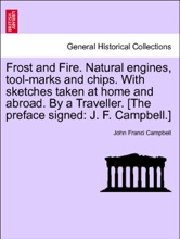 Frost And Fire. Natural Engines, Tool-marks And Chips. With Sketches Taken At Home And Abroad. By A Traveller. [The Preface Signed: J. F. Campbell.] Vol. I.