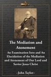 The Mediation And Atonement An Examination Into And An Elucidation Of The Mediation And Atonement Of Our Lord And Savior Jesus Christ