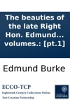 The Beauties Of The Late Right Hon Edmund Burke Selected From The Writings C Of That Extraordinary Man  To Which Is Prefixed A Sketch Of The Life With Some Original Anecdotes Of Mr Burke In Two Volumes Pt1