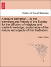 A Lecture Delivered  To The Members And Friends Of The Society For The Diffusion Of Religious And Useful Knowledge Explanatory Of The Nature And Objects Of That Institution