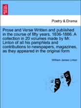 Prose And Verse Written And Published In The Course Of Fifty Years, 1836-1886. A Collection In 20 Volumes Made By Mr. Linton Of All His Pamphlets And Contributions To Newspapers, Magazines, As They Appeared In The Original Form. Vol. IX.