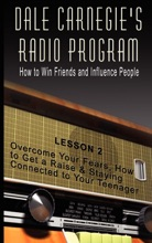 Dale Carnegie's Radio Program  How To Win Friends And Influence People  Lesson 2  Overcome Your Fears, How To Get A Raise & Staying Connected To Your Teenager