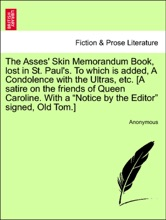 """The Asses' Skin Memorandum Book, lost in St. Paul's. To which is added, A Condolence with the Ultras, etc. [A satire on the friends of Queen Caroline. With a """"Notice by the Editor"""" signed, Old Tom.]"""
