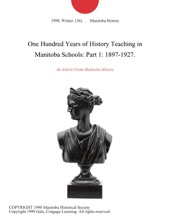 One Hundred Years of History Teaching in Manitoba Schools: Part 1: 1897-1927.