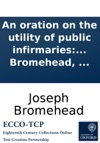 An Oration On The Utility Of Public Infirmaries Occasioned By The Opening Of The Radcliffe Infirmary At Oxford By Joseph Bromehead