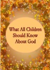What All Children Should Know About God