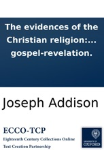 The evidences of the Christian religion: by the Right Honorable Joseph Addison, Esq; To which are added, several discourses against atheism and infidelity, ... occasionally published by him and others: ... With a preface, containing the sentiments of Mr.