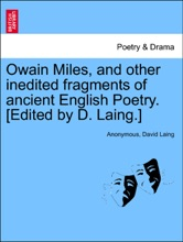Owain Miles, And Other Inedited Fragments Of Ancient English Poetry. [Edited By D. Laing.]