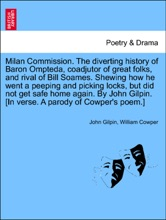 Milan Commission. The Diverting History Of Baron Ompteda, Coadjutor Of Great Folks, And Rival Of Bill Soames. Shewing How He Went A Peeping And Picking Locks, But Did Not Get Safe Home Again. By John Gilpin. [In Verse. A Parody Of Cowper's Poem.]