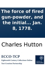 The Force Of Fired Gun-powder, And The Initial Velocities Of Cannon Balls: Determined By Experiments; From Which Is Also Deduced The Relation Of The Initial Velocity To The Weight Of The Shot And The Quantity Of Powder. By Charles Hutton, ... Read At The