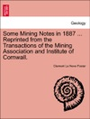 Some Mining Notes In 1887  Reprinted From The Transactions Of The Mining Association And Institute Of Cornwall