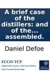 A Brief Case Of The Distillers And Of The Distilling Trade In England Shewing How Far It Is The Interest Of England To Encourage The Said Trade As It Is So Considerable An Advantage To The Landed Interest To The Trade And Navigation To The Publick R