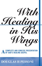 With Healing in His Wings: A Complete and Concise Presentation of God's Healing Gospel