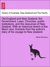 Old England and New Zealand: the Government, Laws, Churches, public institutions, and the resources of New Zealand. With an historical sketch of the Maori race. Extracts from the author's diary of his voyage to New Zealand.