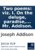 Two poems: viz. I. On the deluge, paradise, the burning of the world, and of the new heavens and new earth. An ode to. Dr. Burnett. II. In praise of physic and poetry. An ode to Dr. Hannes. Written by Mr. Addison.