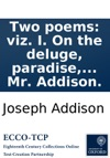 Two Poems Viz I On The Deluge Paradise The Burning Of The World And Of The New Heavens And New Earth An Ode To Dr Burnett II In Praise Of Physic And Poetry An Ode To Dr Hannes Written By Mr Addison