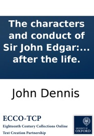 The Characters And Conduct Of Sir John Edgar And His Three Deputy Governours During The Adminstration Of The Late Separate Ministry In A Third And Fourth Letter To The Knight With A Picture Of Sir John Drawn By A Pen Exactly After The Life
