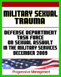 MILITARY SEXUAL TRAUMA (MST) - REPORT OF THE DEFENSE TASK FORCE ON SEXUAL ASSAULT IN THE MILITARY SERVICES, DECEMBER 2009 - MILITARY SEXUAL ASSAULT, HARASSMENT, RAPE