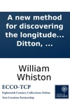 A New Method For Discovering The Longitude Both At Sea And Land Humbly Proposed To The Consideration Of The Publick By William Whiston  And Humphry Ditton