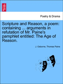 SCRIPTURE AND REASON, A POEM: CONTAINING ... ARGUMENTS IN REFUTATION OF MR. PAINES PAMPHLET ENTITLED: THE AGE OF REASON.