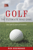 Golf: The Ultimate Mind Game —Your Path to Peak Performance On and Off the Golf Course